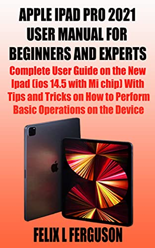 APPLE IPAD PRO 2021 USER MANUAL FOR BEGINNERS AND EXPERTS: Complete User Guide on the New Ipad (ios 14.5 with Mi chip) With Tips and Tricks on How to Perform Basic Operations on the Device