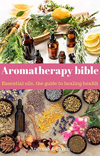 Aromatherapy bible: Essential oils, the guide to healing health: -aromatherapy bible, aromatherapy books for essential oils, aromatherapy for beginners, aromatherapy diffuser, aromatherapy oils,