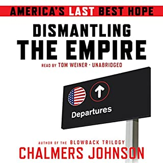 Dismantling the Empire     America's Last Best Hope              By:                                                                                                                                 Chalmers Johnson                               Narrated by:                                                                                                                                 Tom Weiner                      Length: 5 hrs and 30 mins     81 ratings     Overall 4.3