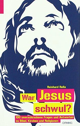 War Jesus schwul?: 100 unerschrockene Fragen und Antworten zu Bibel, Kirche und Religionen von Reinhard Rolla