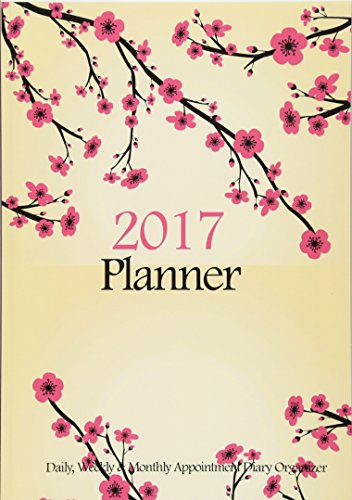 2017 Planner : Daily, Weekly & Monthly Appointment Diary Organizer: Cherry Blossoms Floral Planner Journal (2017 Planners) (Volume 1)
