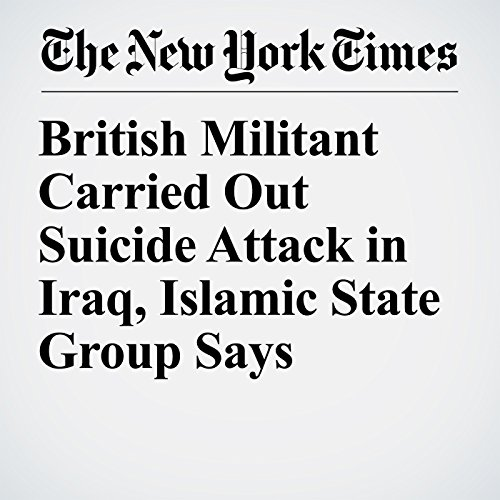 British Militant Carried Out Suicide Attack in Iraq, Islamic State Group Says copertina