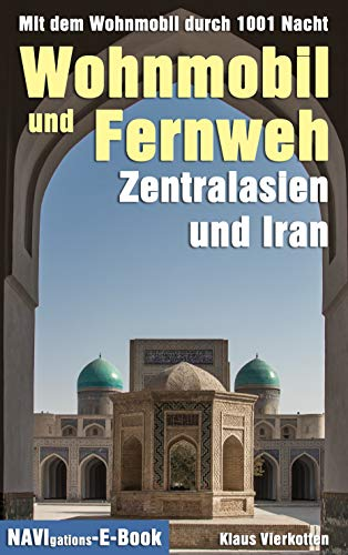 Wohnmobil und Fernweh Zentralasien und Iran: Mit dem Wohnmobil durch 1001 Nacht