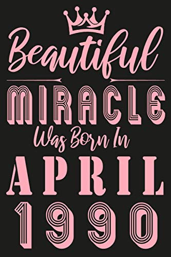 Beautiful miracle was Born in April 1990: Pink Lined Notebook journal edition / Unique Birthday gift for women / Happy 31st 31 years old Bday Present ... moms, her, mother / Funny Card Alternative.