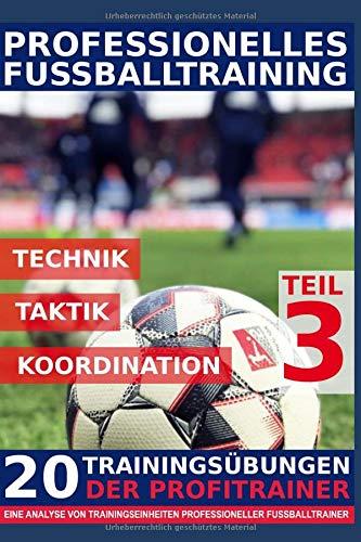 Professionelles Fussballtraining - 20 Trainingsübungen der Profitrainer – Teil 3: - Eine Analyse von Trainingseinheiten professioneller Fußballtrainer -