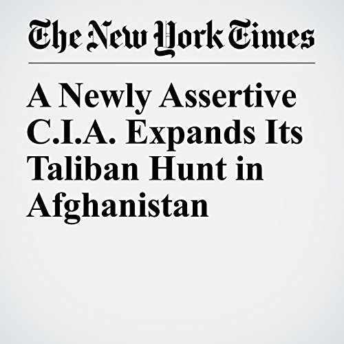 A Newly Assertive C.I.A. Expands Its Taliban Hunt in Afghanistan audiobook cover art