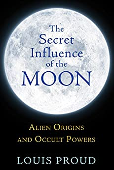The Secret Influence of the Moon: Alien Origins and Occult Powers by [Louis Proud]