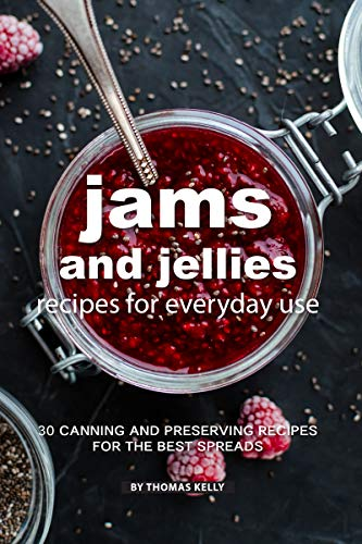 Jams and Jellies Recipes for Everyday Use: 30 Canning and Preserving Recipes for The Best Spreads (English Edition)