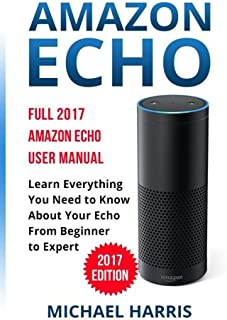 Amazon Echo: Full 2017 Amazon Echo User Manual-Learn Everything You Need to Know About Your Echo from Beginner to Expert