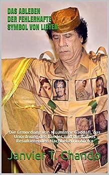 DAS ABLEBEN DER FEHLERHAFTE SYMBOL VON LIBYEN: Die Ermordung von Muammar Gaddafi, das Unordnung des Landes und die daraus Resultierenden Nachbeben in Afrika (German Edition) par [Janvier T. Chando, Janvier Tchouteu]