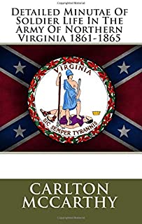 Detailed Minutae Of Soldier Life In The Army Of Northern Virginia 1861-1865