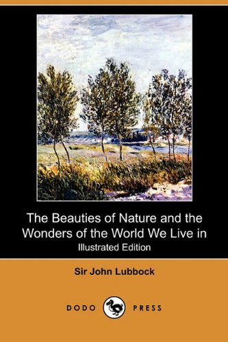 The Beauties of Nature and the Wonders of the World We Live in (Illustrated Edition) (Dodo Press) by John Lubbock (2009-11-13)