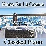 Piano en la Cocina: Classical Piano - La Mejor Música para Relajarse