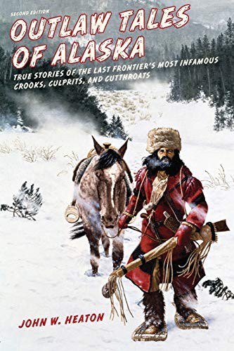 Compare Textbook Prices for Outlaw Tales of Alaska: True Stories of the Last Frontier's Most Infamous Crooks, Culprits, and Cutthroats Second Edition ISBN 9781493010684 by Heaton, John W.