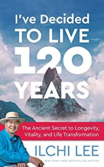 I've Decided to Live 120 Years: The Ancient Secret to Longevity, Vitality, and Life Transformation by [Ilchi Lee]