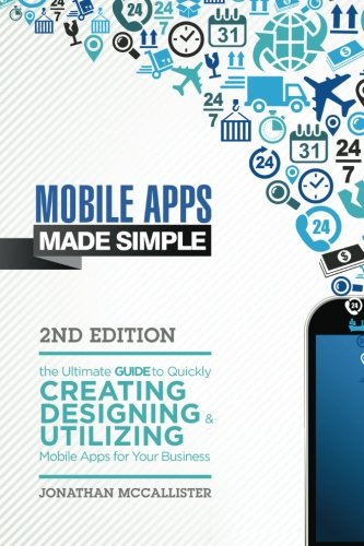 Mobile Apps Made Simple: The Ultimate Guide to Quickly Creating, Designing and Utilizing Mobile Apps for Your Business - 2nd Edition (mobile ... android programming, android apps, ios apps)