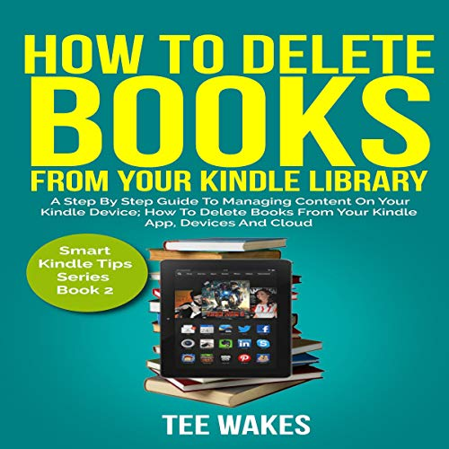 How to Delete Books from Your Kindle Library: A Step by Step Guide to Managing Content on Your Kindle Device; How to Delete Books from Your Kindle App, Devices And Cloud audiobook cover art