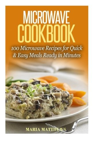 Compare Textbook Prices for Microwave Recipes: 100 Microwave Recipes for Quick & Easy Meals Ready in Minutes  ISBN 9781530465156 by Matthews, Maria