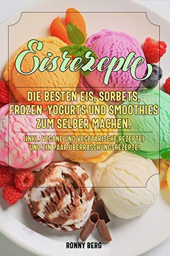 Eis Rezepte: Die besten Eis, Sorbets, Frozen-Yogurts und Smoothies zum selber machen. (inkl. vegane und vegetarische Rezepte) Und ein paar Überraschungsrezepte!