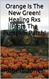 Orange Is The New Green! Healing Rxs From The Pumpkin Patch! (English Edition)