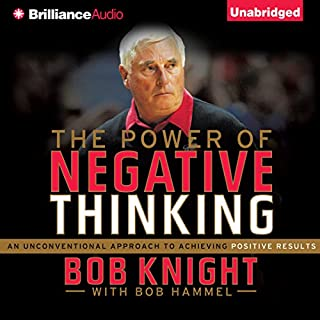 The Power of Negative Thinking     An Unconventional Approach to Achieving Positive Results              By:                                                                                                                                 Bob Knight,                                                                                        Bob Hammel                               Narrated by:                                                                                                                                 Dick Hill                      Length: 6 hrs and 3 mins     183 ratings     Overall 4.0