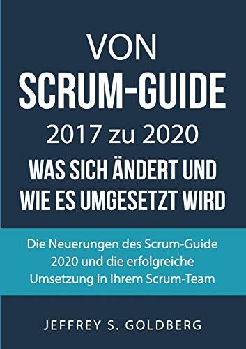 Von Scrum-Guide 2017 zu 2020 - was sich ändert und wie es umgesetzt wird: Die Neuerungen des Scrum-Guide 2020 und die erfolgreiche Umsetzung in Ihrem Scrum-Team