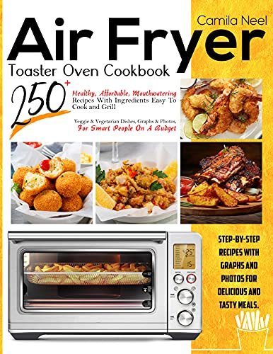Air Fryer Toaster Oven Cookbook:: 250+ Healthy, Affordable, Mouthwatering Recipes With Ingredients Easy To Cook and Grill   Veggie & Vegetarian Dishes, ... Smart People On A Budget (English Edition)