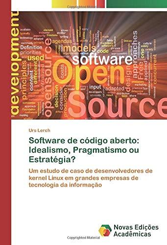 Software de código aberto: Idealismo, Pragmatismo ou Estratégia?: Um estudo de caso de desenvolvedores de kernel Linux em grandes empresas de tecnologia da informação (Portuguese Edition)