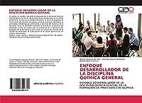 ENFOQUE DESARROLLADOR DE LA DISCIPLINA QUÍMICA GENERAL: ENFOQUE DESARROLLADOR DE LA DISCIPLINA QUÍMICA GENERAL EN LA FORMACIÓN DE PROFESORES DE QUÍMICA