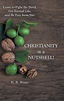 Christianity in a Nutshell!: Learn to Fight the Devil, Get Eternal Life, and Be Free from Sin