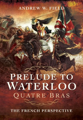 Field, A: Prelude to Waterloo: Quatre Bras: The French Perspective