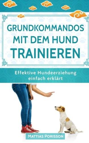 grundkommandos mit dem hund trainieren: sitz, platz, bleib etc. mit dem welpen trainieren - so gelingt es! (effektive hundeerziehung - einfach erklärt! band, band 4)