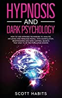 Hypnosis and Dark Psychology: How to Use Hypnosis Techniques to Analyze, Influence and Persuade People. With Manipulation, Brainwashing and Mind Control Secrets That Only 1% of the Population Knows