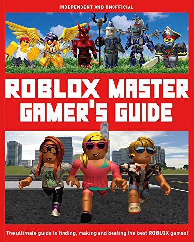 Roblox Master Gamer's Guide: The Ultimate Guide to Finding, Making and Beating the Best Roblox Games!