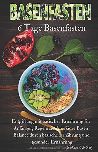 Basenfasten: 6 Tage Basenfasten, Entgiftung mit basischer Ernährung für Anfänger, Regeln sie ihre Säure Basen Balance durch basische Ernährung und gesunder Ernährung.