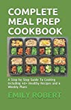 COMPLETE MEAL PREP COOKBOOK: A Step-by-Step Guide To Cooking Including 40+ Healthy Recipes and 6...