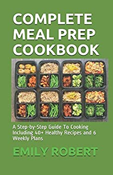 COMPLETE MEAL PREP COOKBOOK  A Step-by-Step Guide To Cooking Including 40+ Healthy Recipes and 6 Weekly Plans