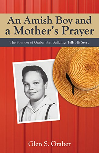An Amish Boy and a Mother's Prayer: The Founder of Graber Post Buildings Tells His Story by [Glen S. Graber]