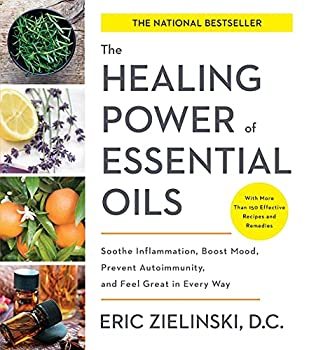 The Healing Power of Essential Oils  Soothe Inflammation Boost Mood Prevent Autoimmunity and Feel Great in Every Way