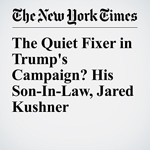 The Quiet Fixer in Trump's Campaign? His Son-In-Law, Jared Kushner audiobook cover art