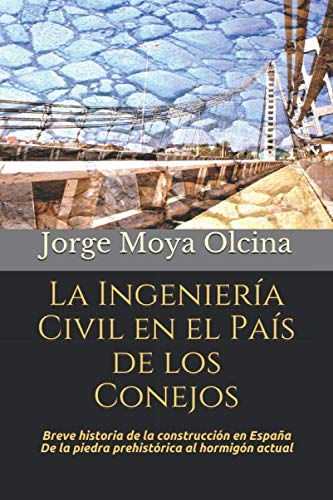 La Ingeniería Civil en el País de los Conejos: Breve historia de la construcción en España De la piedra prehistórica al hormigón actual