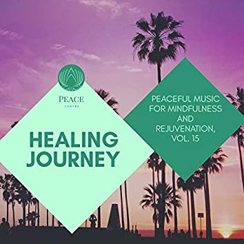 Healing Journey - Peaceful Music For Mindfulness And Rejuvenation, Vol. 15