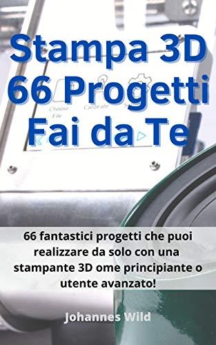 Stampa 3D   66 Progetti Fai da Te: 66 fantastici progetti che puoi realizzare da solo con una stampante 3D come principiante o utente avanzato!