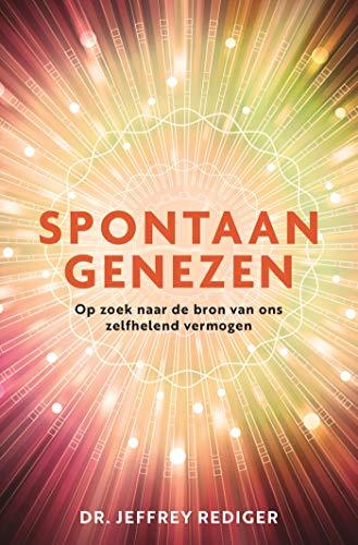 Spontaan genezen: Op zoek naar de bron van ons zelfhelend vermogen (Dutch Edition)