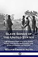 Slave Songs of the United States: 136 Songs Complete with Sheet Music and Notes on Slavery and African-American History