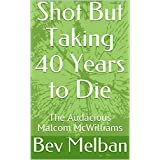 Shot But Taking 40 Years to Die: The Audacious Malcom McWilliams (English Edition)