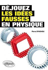 Déjouez les idées fausses en physique par Pierre Spagnou