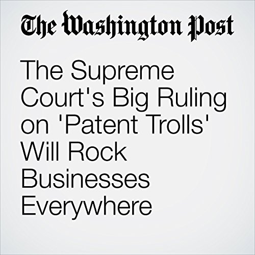 The Supreme Court's Big Ruling on 'Patent Trolls' Will Rock Businesses Everywhere audiobook cover art