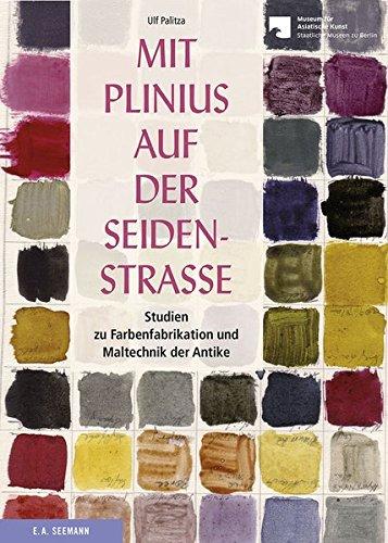 Mit Plinius auf der Seidenstraße: Studien zur Farbenfabrikation und Maltechnik der Antike