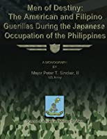 Men of Destiny: The American and Filipino Guerrillas During the Japanese Occupation of the Philippines